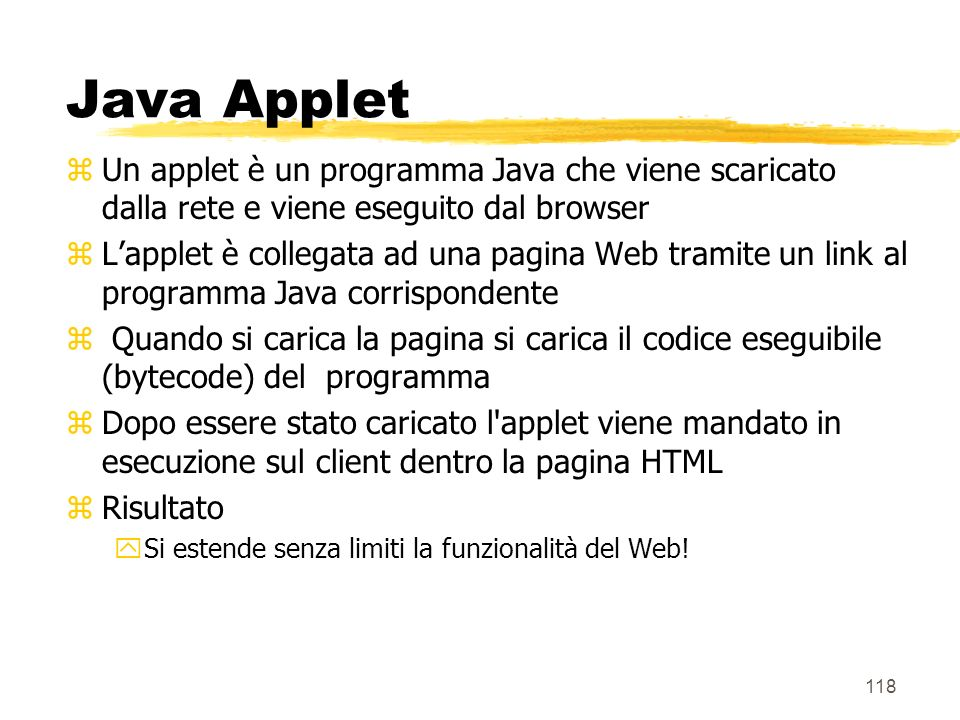 118 Java Applet zUn applet è un programma Java che viene scaricato dalla rete e viene eseguito dal browser zLapplet è collegata ad una pagina Web tram