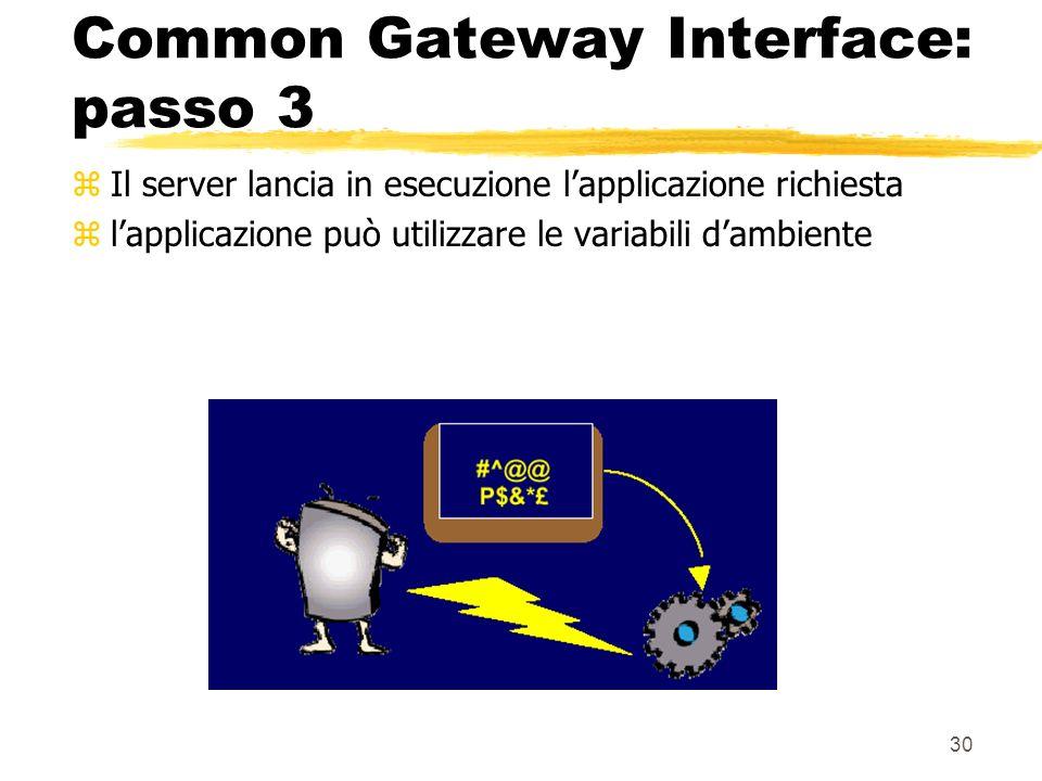 30 Common Gateway Interface: passo 3 zIl server lancia in esecuzione lapplicazione richiesta zlapplicazione può utilizzare le variabili dambiente