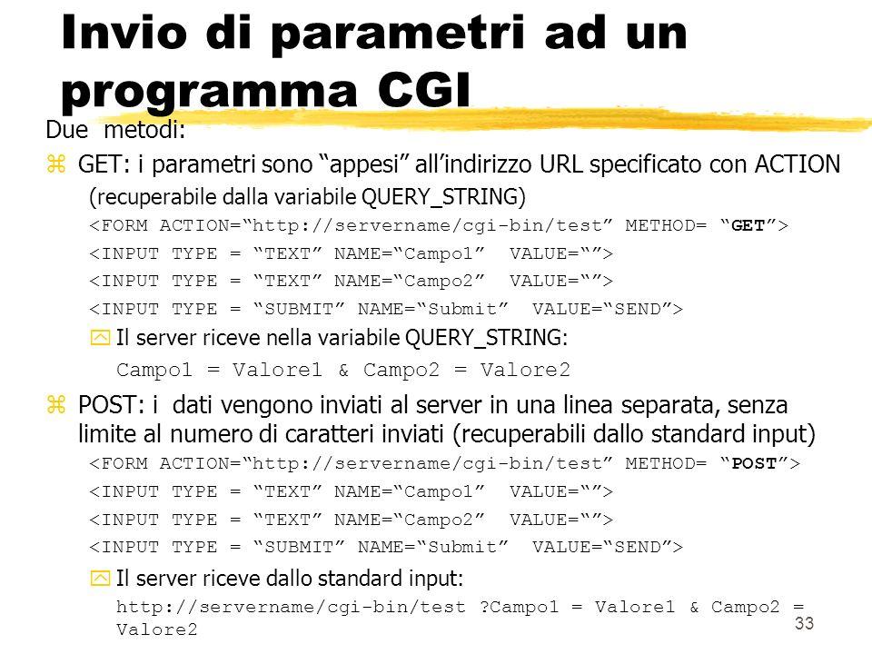 33 Invio di parametri ad un programma CGI Due metodi: zGET: i parametri sono appesi allindirizzo URL specificato con ACTION (recuperabile dalla variab