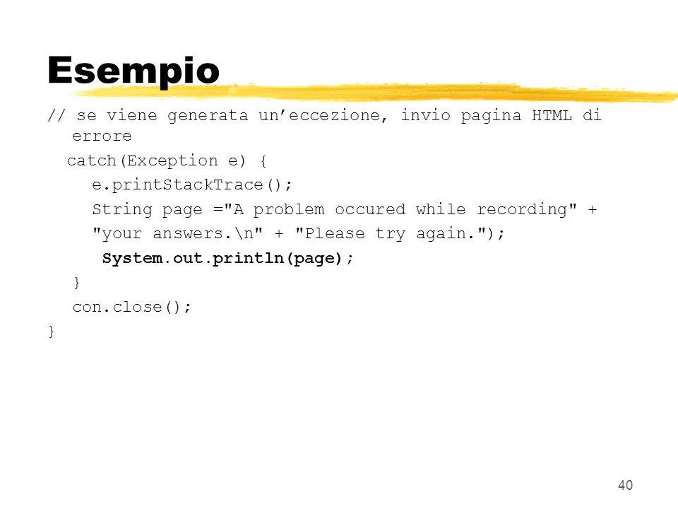 40 Esempio // se viene generata uneccezione, invio pagina HTML di errore catch(Exception e) { e.printStackTrace(); String page =