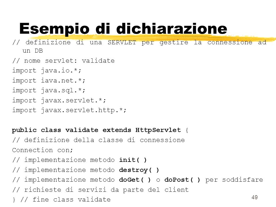 49 Esempio di dichiarazione // definizione di una SERVLET per gestire la connessione ad un DB // nome servlet: validate import java.io.*; import iava.