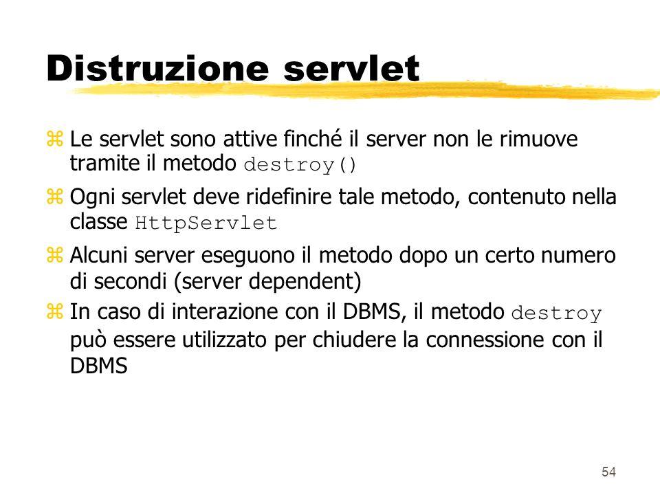 54 Distruzione servlet Le servlet sono attive finché il server non le rimuove tramite il metodo destroy() Ogni servlet deve ridefinire tale metodo, co