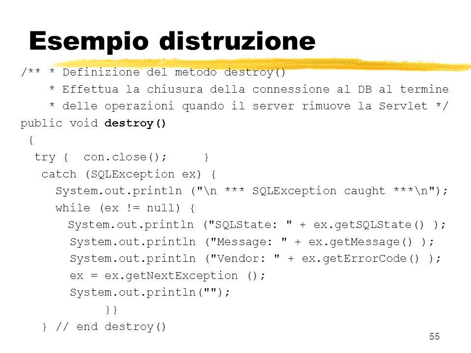 55 Esempio distruzione /** * Definizione del metodo destroy() * Effettua la chiusura della connessione al DB al termine * delle operazioni quando il s