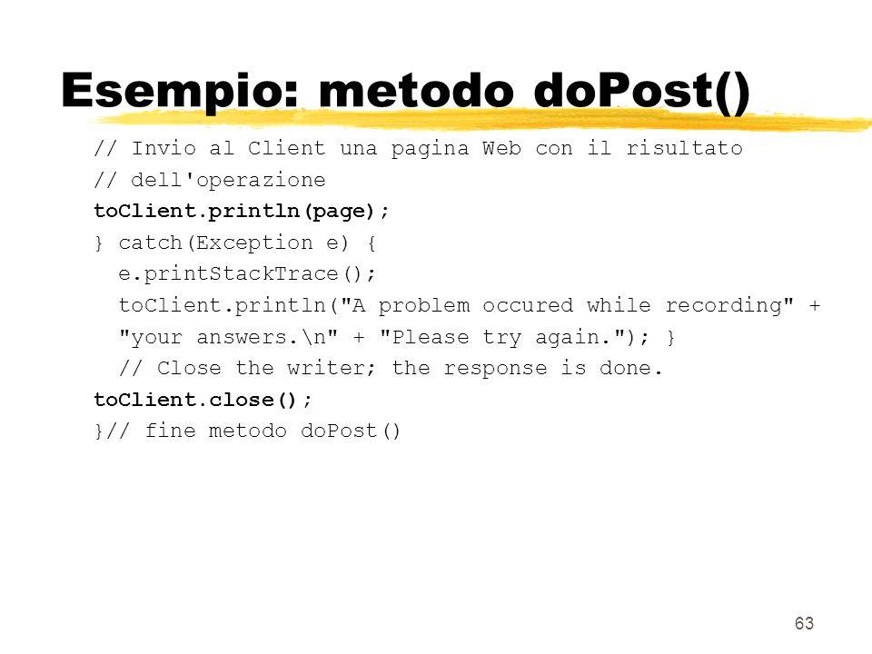 63 Esempio: metodo doPost() // Invio al Client una pagina Web con il risultato // dell'operazione toClient.println(page); } catch(Exception e) { e.pri