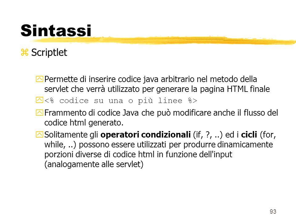 93 Sintassi zScriptlet yPermette di inserire codice java arbitrario nel metodo della servlet che verrà utilizzato per generare la pagina HTML finale y