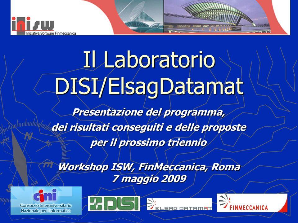 Il Laboratorio DISI/ElsagDatamat Presentazione del programma, dei risultati conseguiti e delle proposte per il prossimo triennio Workshop ISW, FinMeccanica, Roma 7 maggio 2009