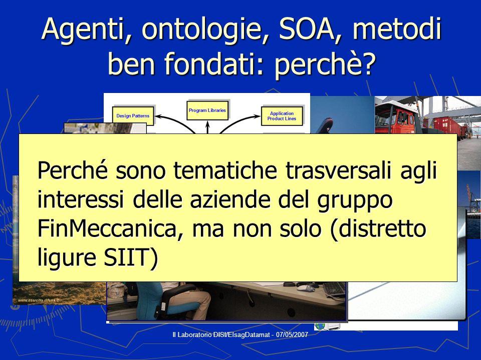 Il Laboratorio DISI/ElsagDatamat - 07/05/2007 Agenti, ontologie, SOA, metodi ben fondati: perchè.