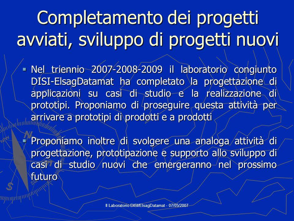 Il Laboratorio DISI/ElsagDatamat - 07/05/2007 Completamento dei progetti avviati, sviluppo di progetti nuovi Nel triennio 2007-2008-2009 il laboratorio congiunto DISI-ElsagDatamat ha completato la progettazione di applicazioni su casi di studio e la realizzazione di prototipi.