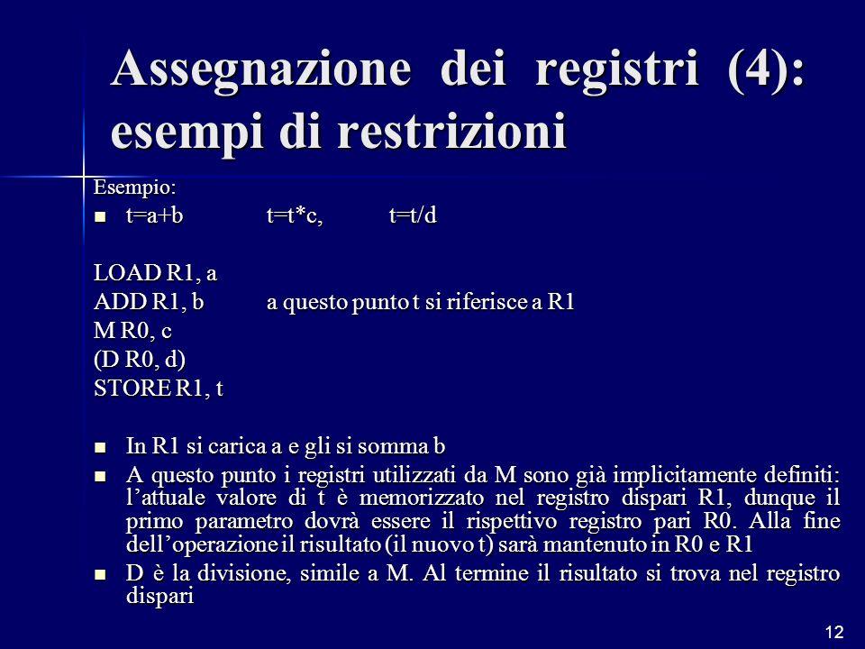 12 Esempio: t=a+bt=t*c, t=t/d t=a+bt=t*c, t=t/d LOAD R1, a ADD R1, ba questo punto t si riferisce a R1 M R0, c (D R0, d) STORE R1, t In R1 si carica a e gli si somma b In R1 si carica a e gli si somma b A questo punto i registri utilizzati da M sono già implicitamente definiti: lattuale valore di t è memorizzato nel registro dispari R1, dunque il primo parametro dovrà essere il rispettivo registro pari R0.