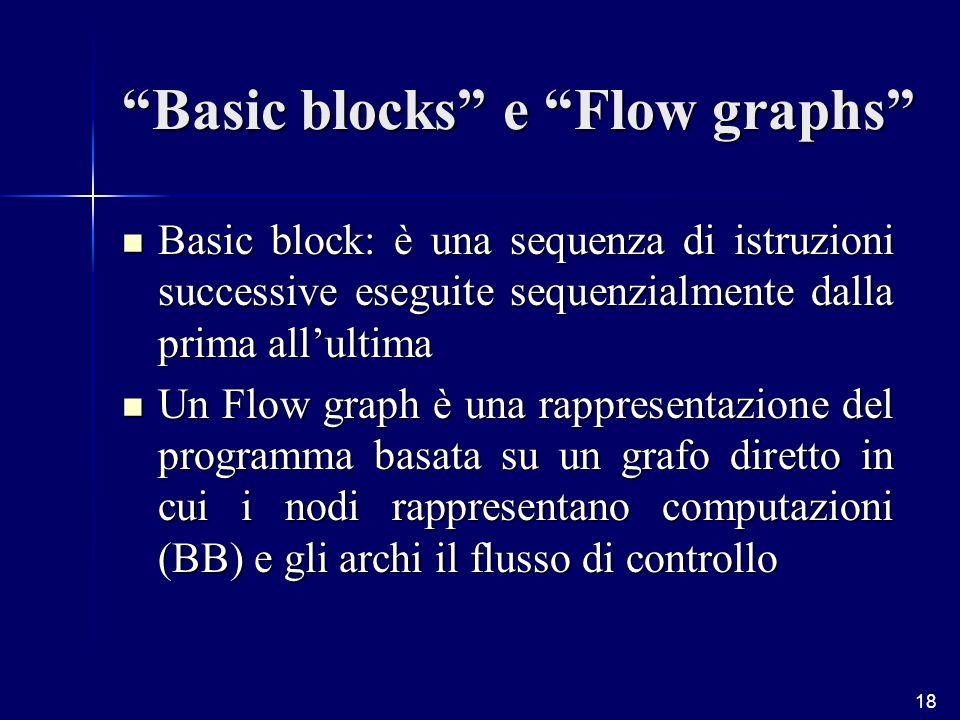 18 Basic blocks e Flow graphs Basic block: è una sequenza di istruzioni successive eseguite sequenzialmente dalla prima allultima Basic block: è una sequenza di istruzioni successive eseguite sequenzialmente dalla prima allultima Un Flow graph è una rappresentazione del programma basata su un grafo diretto in cui i nodi rappresentano computazioni (BB) e gli archi il flusso di controllo Un Flow graph è una rappresentazione del programma basata su un grafo diretto in cui i nodi rappresentano computazioni (BB) e gli archi il flusso di controllo