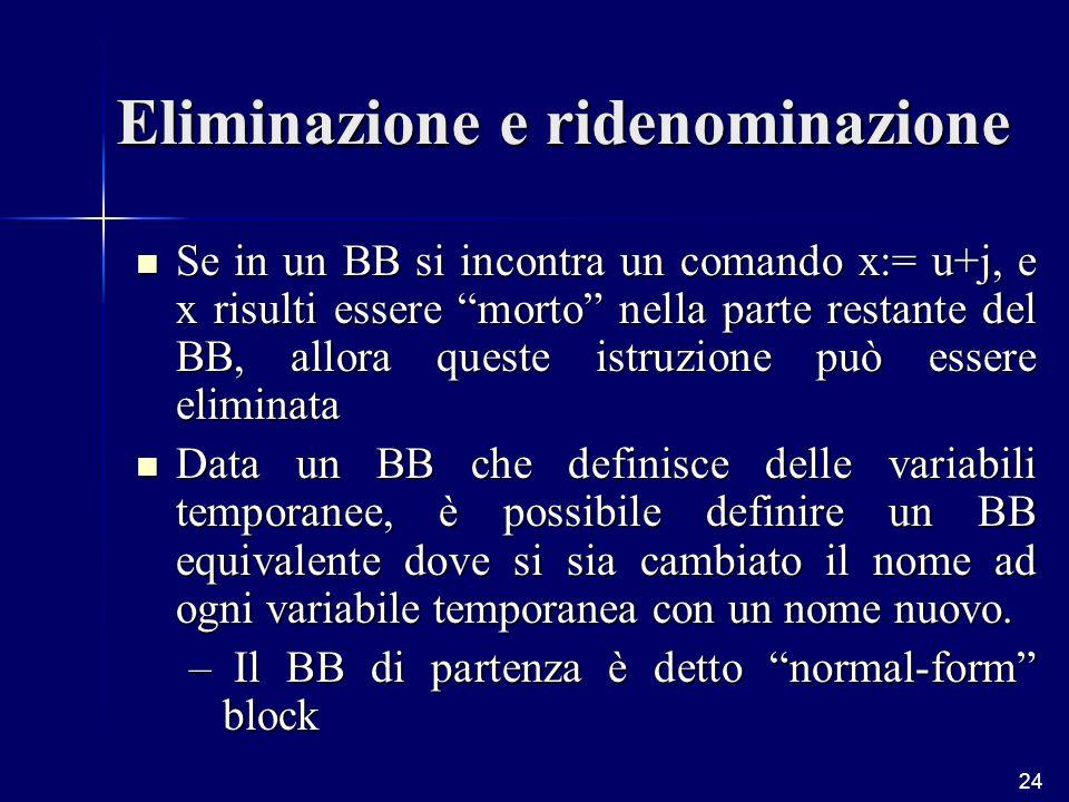 24 Eliminazione e ridenominazione Se in un BB si incontra un comando x:= u+j, e x risulti essere morto nella parte restante del BB, allora queste istruzione può essere eliminata Se in un BB si incontra un comando x:= u+j, e x risulti essere morto nella parte restante del BB, allora queste istruzione può essere eliminata Data un BB che definisce delle variabili temporanee, è possibile definire un BB equivalente dove si sia cambiato il nome ad ogni variabile temporanea con un nome nuovo.