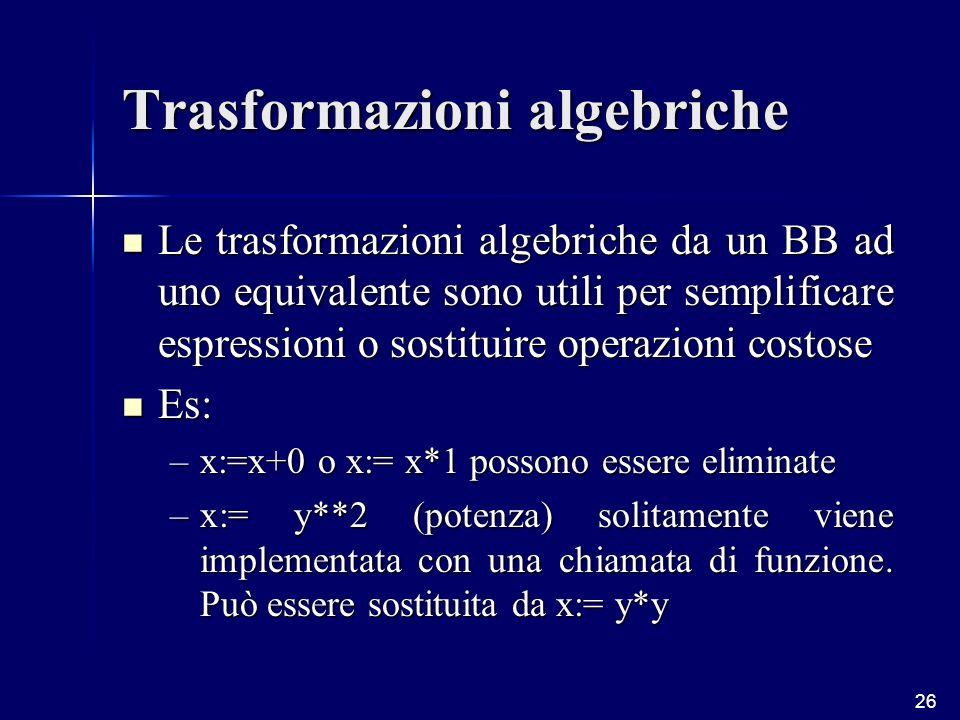 26 Trasformazioni algebriche Le trasformazioni algebriche da un BB ad uno equivalente sono utili per semplificare espressioni o sostituire operazioni costose Le trasformazioni algebriche da un BB ad uno equivalente sono utili per semplificare espressioni o sostituire operazioni costose Es: Es: –x:=x+0 o x:= x*1 possono essere eliminate –x:= y**2 (potenza) solitamente viene implementata con una chiamata di funzione.