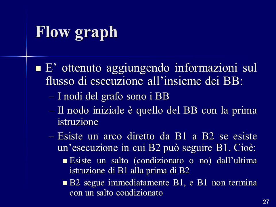 27 Flow graph E ottenuto aggiungendo informazioni sul flusso di esecuzione allinsieme dei BB: E ottenuto aggiungendo informazioni sul flusso di esecuzione allinsieme dei BB: –I nodi del grafo sono i BB –Il nodo iniziale è quello del BB con la prima istruzione –Esiste un arco diretto da B1 a B2 se esiste unesecuzione in cui B2 può seguire B1.