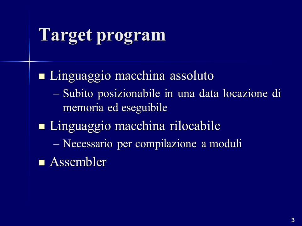 3 Target program Linguaggio macchina assoluto Linguaggio macchina assoluto –Subito posizionabile in una data locazione di memoria ed eseguibile Linguaggio macchina rilocabile Linguaggio macchina rilocabile –Necessario per compilazione a moduli Assembler Assembler