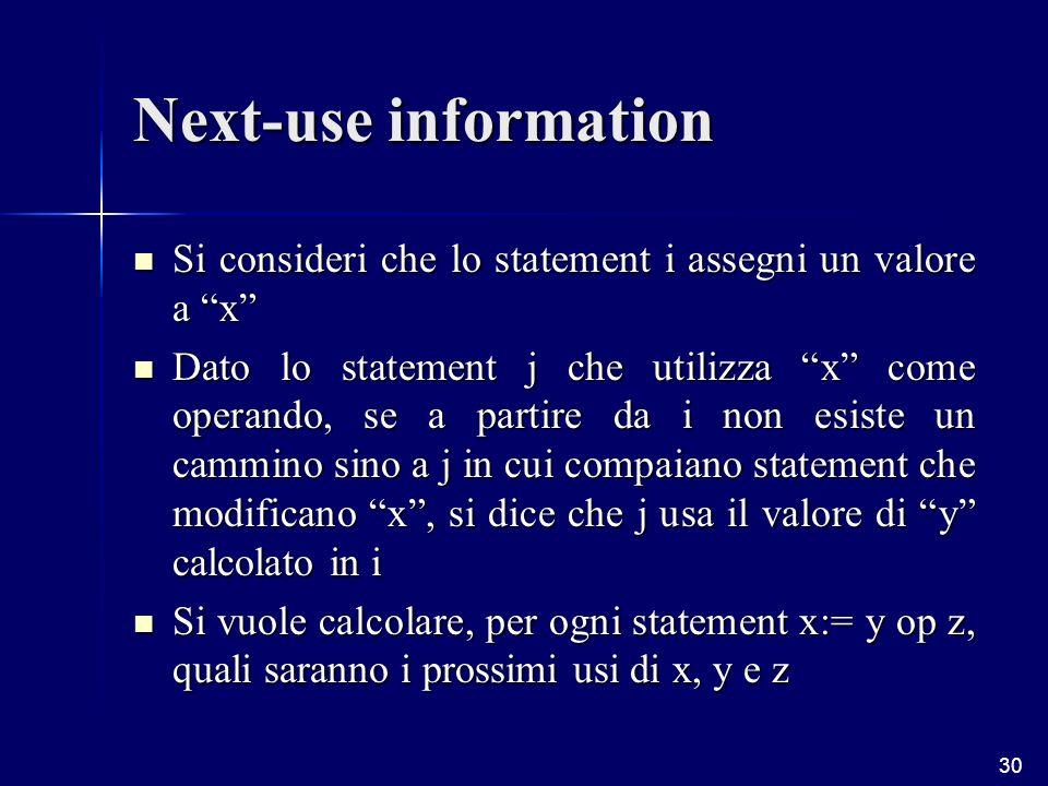 30 Next-use information Si consideri che lo statement i assegni un valore a x Si consideri che lo statement i assegni un valore a x Dato lo statement j che utilizza x come operando, se a partire da i non esiste un cammino sino a j in cui compaiano statement che modificano x, si dice che j usa il valore di y calcolato in i Dato lo statement j che utilizza x come operando, se a partire da i non esiste un cammino sino a j in cui compaiano statement che modificano x, si dice che j usa il valore di y calcolato in i Si vuole calcolare, per ogni statement x:= y op z, quali saranno i prossimi usi di x, y e z Si vuole calcolare, per ogni statement x:= y op z, quali saranno i prossimi usi di x, y e z
