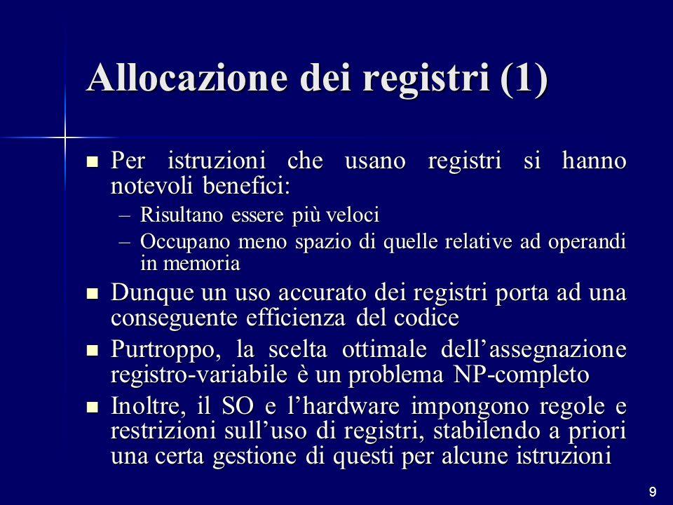 9 Allocazione dei registri (1) Per istruzioni che usano registri si hanno notevoli benefici: Per istruzioni che usano registri si hanno notevoli benefici: –Risultano essere più veloci –Occupano meno spazio di quelle relative ad operandi in memoria Dunque un uso accurato dei registri porta ad una conseguente efficienza del codice Dunque un uso accurato dei registri porta ad una conseguente efficienza del codice Purtroppo, la scelta ottimale dellassegnazione registro-variabile è un problema NP-completo Purtroppo, la scelta ottimale dellassegnazione registro-variabile è un problema NP-completo Inoltre, il SO e lhardware impongono regole e restrizioni sulluso di registri, stabilendo a priori una certa gestione di questi per alcune istruzioni Inoltre, il SO e lhardware impongono regole e restrizioni sulluso di registri, stabilendo a priori una certa gestione di questi per alcune istruzioni