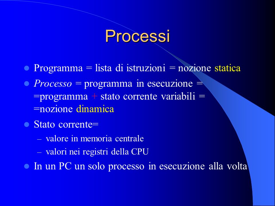 Processi Programma = lista di istruzioni = nozione statica Processo = programma in esecuzione = =programma + stato corrente variabili = =nozione dinamica Stato corrente= – valore in memoria centrale – valori nei registri della CPU In un PC un solo processo in esecuzione alla volta