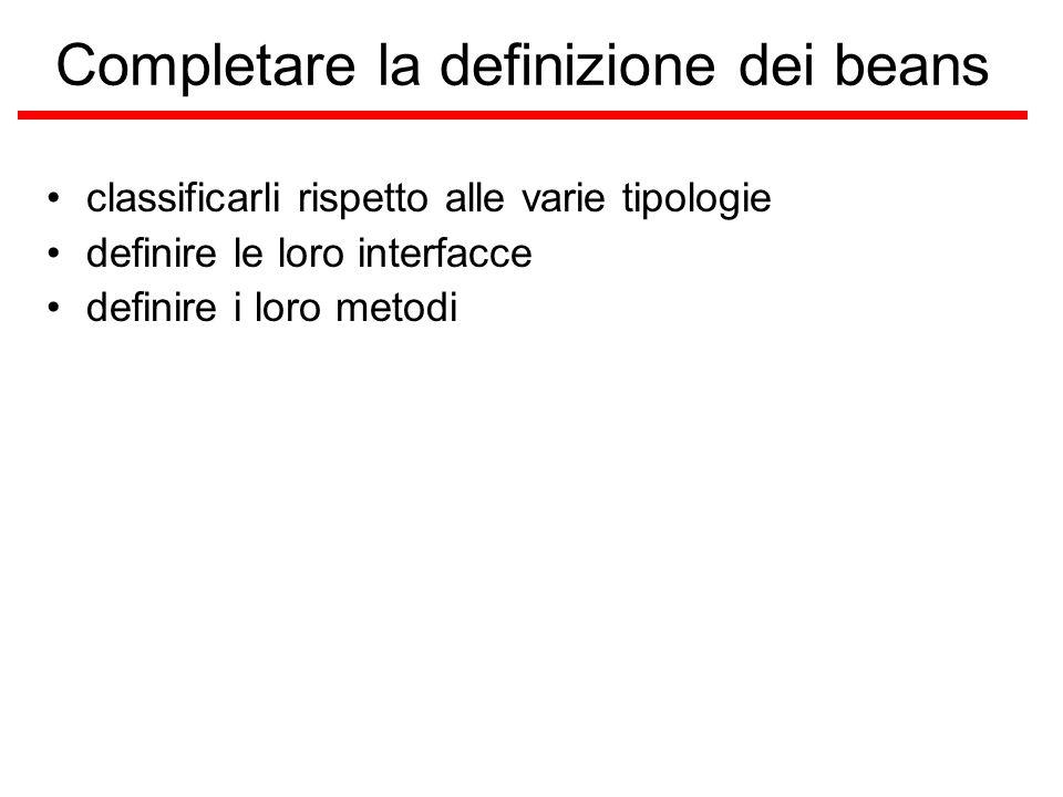 Completare la definizione dei beans classificarli rispetto alle varie tipologie definire le loro interfacce definire i loro metodi