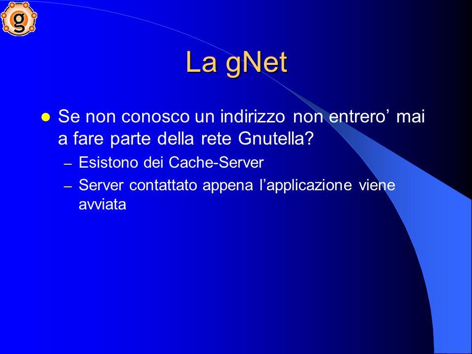La gNet Se non conosco un indirizzo non entrero mai a fare parte della rete Gnutella.