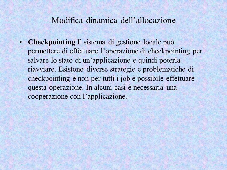 Modifica dinamica dellallocazione Checkpointing Il sistema di gestione locale può permettere di effettuare loperazione di checkpointing per salvare lo stato di unapplicazione e quindi poterla riavviare.