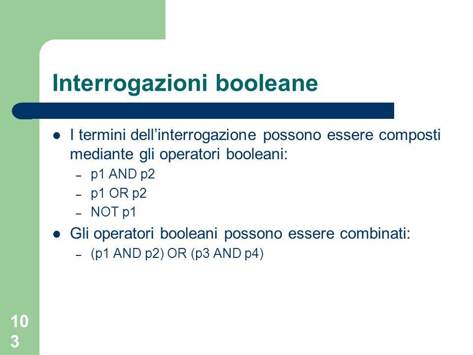 103 Interrogazioni booleane I termini dellinterrogazione possono essere composti mediante gli operatori booleani: – p1 AND p2 – p1 OR p2 – NOT p1 Gli operatori booleani possono essere combinati: – (p1 AND p2) OR (p3 AND p4)