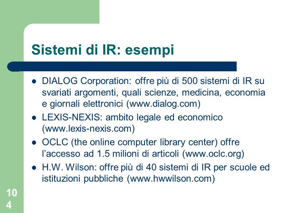104 Sistemi di IR: esempi DIALOG Corporation: offre più di 500 sistemi di IR su svariati argomenti, quali scienze, medicina, economia e giornali elettronici (www.dialog.com) LEXIS-NEXIS: ambito legale ed economico (www.lexis-nexis.com) OCLC (the online computer library center) offre laccesso ad 1.5 milioni di articoli (www.oclc.org) H.W.