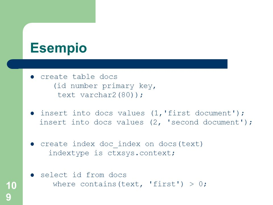 109 Esempio create table docs (id number primary key, text varchar2(80)); insert into docs values (1, first document ); insert into docs values (2, second document ); create index doc_index on docs(text) indextype is ctxsys.context; select id from docs where contains(text, first ) > 0;