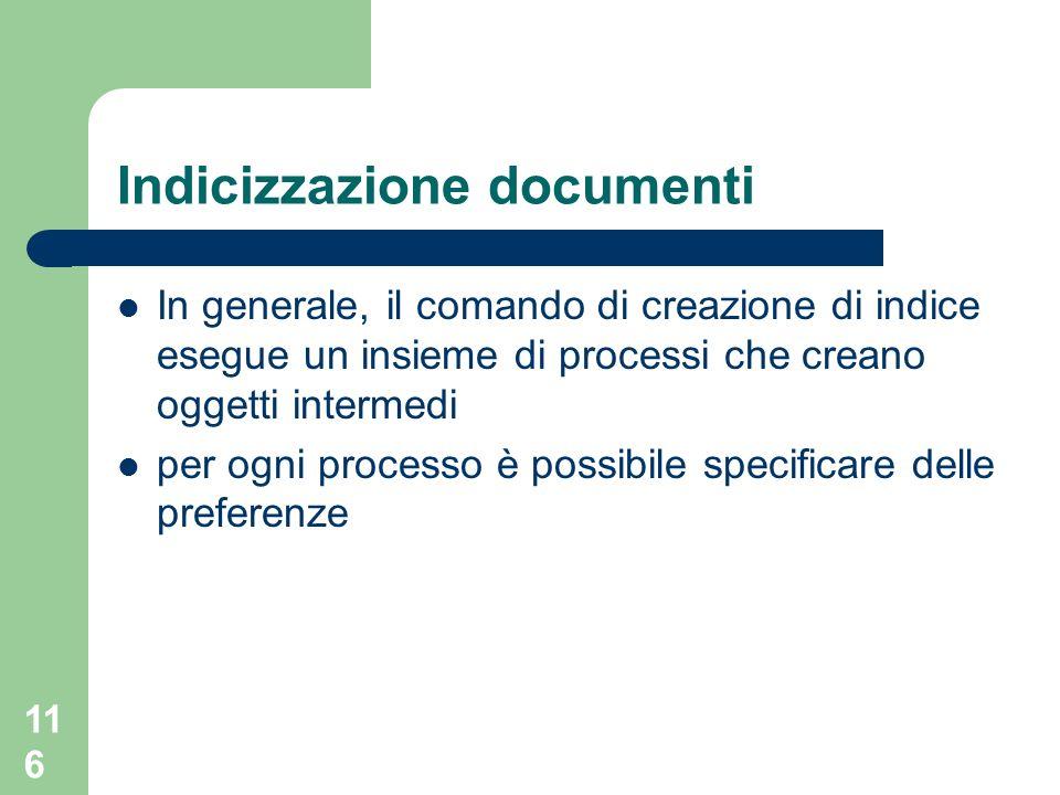 116 Indicizzazione documenti In generale, il comando di creazione di indice esegue un insieme di processi che creano oggetti intermedi per ogni processo è possibile specificare delle preferenze