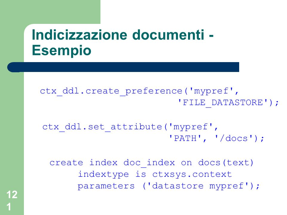 121 Indicizzazione documenti - Esempio ctx_ddl.create_preference( mypref , FILE_DATASTORE ); ctx_ddl.set_attribute( mypref , PATH , /docs ); create index doc_index on docs(text) indextype is ctxsys.context parameters ( datastore mypref );