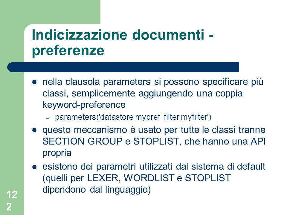 122 Indicizzazione documenti - preferenze nella clausola parameters si possono specificare più classi, semplicemente aggiungendo una coppia keyword-preference – parameters( datastore mypref filter myfilter ) questo meccanismo è usato per tutte le classi tranne SECTION GROUP e STOPLIST, che hanno una API propria esistono dei parametri utilizzati dal sistema di default (quelli per LEXER, WORDLIST e STOPLIST dipendono dal linguaggio)