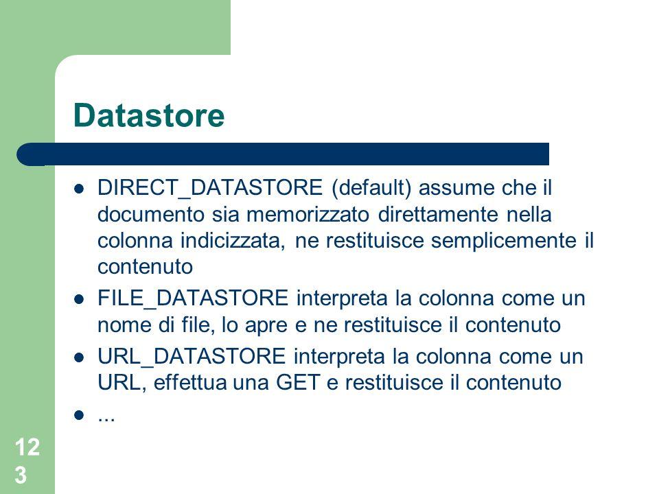 123 Datastore DIRECT_DATASTORE (default) assume che il documento sia memorizzato direttamente nella colonna indicizzata, ne restituisce semplicemente il contenuto FILE_DATASTORE interpreta la colonna come un nome di file, lo apre e ne restituisce il contenuto URL_DATASTORE interpreta la colonna come un URL, effettua una GET e restituisce il contenuto...