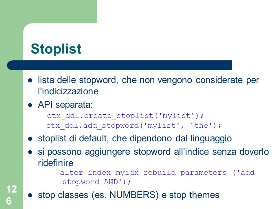 126 Stoplist lista delle stopword, che non vengono considerate per lindicizzazione API separata: ctx_ddl.create_stoplist( mylist ); ctx_ddl.add_stopword( mylist , the ); stoplist di default, che dipendono dal linguaggio si possono aggiungere stopword allindice senza doverlo ridefinire alter index myidx rebuild parameters ( add stopword AND ); stop classes (es.