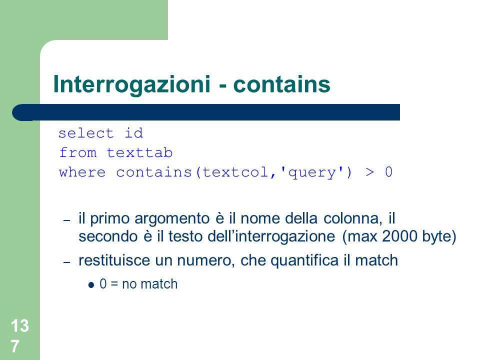 137 Interrogazioni - contains select id from texttab where contains(textcol, query ) > 0 – il primo argomento è il nome della colonna, il secondo è il testo dellinterrogazione (max 2000 byte) – restituisce un numero, che quantifica il match 0 = no match