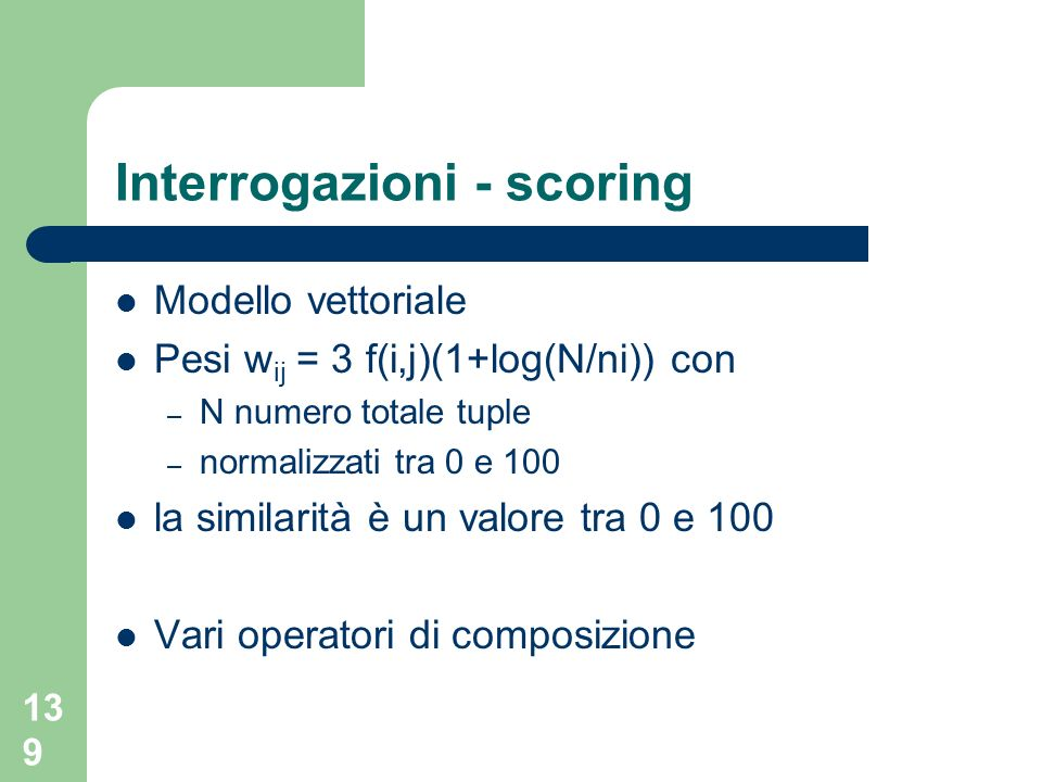 139 Interrogazioni - scoring Modello vettoriale Pesi w ij = 3 f(i,j)(1+log(N/ni)) con – N numero totale tuple – normalizzati tra 0 e 100 la similarità è un valore tra 0 e 100 Vari operatori di composizione