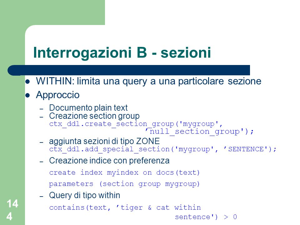 144 Interrogazioni B - sezioni WITHIN: limita una query a una particolare sezione Approccio – Documento plain text – Creazione section group ctx_ddl.create_section_group( mygroup , null_section_group ); – aggiunta sezioni di tipo ZONE ctx_ddl.add_special_section( mygroup , SENTENCE ); – Creazione indice con preferenza create index myindex on docs(text) parameters (section group mygroup) – Query di tipo within contains(text, tiger & cat within sentence ) > 0