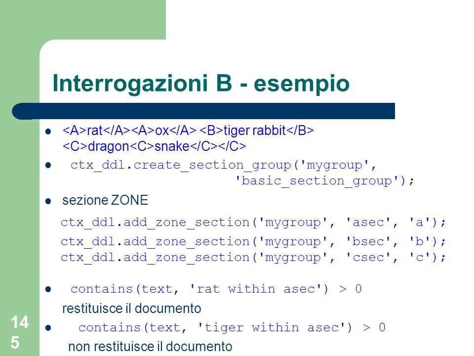 145 Interrogazioni B - esempio rat ox tiger rabbit dragon snake ctx_ddl.create_section_group( mygroup , basic_section_group ); sezione ZONE ctx_ddl.add_zone_section( mygroup , asec , a ); ctx_ddl.add_zone_section( mygroup , bsec , b ); ctx_ddl.add_zone_section( mygroup , csec , c ); contains(text, rat within asec ) > 0 restituisce il documento contains(text, tiger within asec ) > 0 non restituisce il documento
