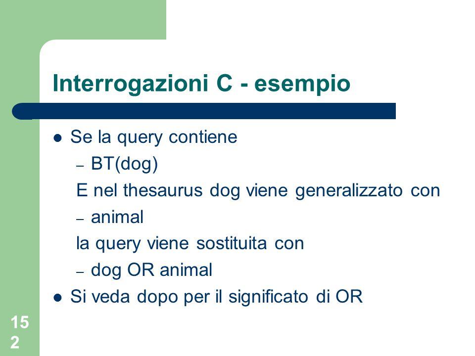 152 Interrogazioni C - esempio Se la query contiene – BT(dog) E nel thesaurus dog viene generalizzato con – animal la query viene sostituita con – dog OR animal Si veda dopo per il significato di OR