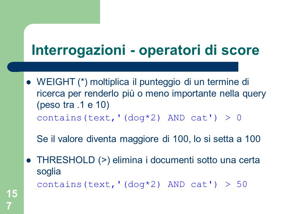 157 Interrogazioni - operatori di score WEIGHT (*) moltiplica il punteggio di un termine di ricerca per renderlo più o meno importante nella query (peso tra.1 e 10) contains(text, (dog*2) AND cat ) > 0 Se il valore diventa maggiore di 100, lo si setta a 100 THRESHOLD (>) elimina i documenti sotto una certa soglia contains(text, (dog*2) AND cat ) > 50