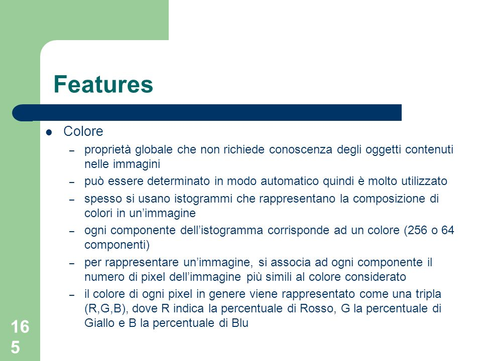 165 Features Colore – proprietà globale che non richiede conoscenza degli oggetti contenuti nelle immagini – può essere determinato in modo automatico quindi è molto utilizzato – spesso si usano istogrammi che rappresentano la composizione di colori in unimmagine – ogni componente dellistogramma corrisponde ad un colore (256 o 64 componenti) – per rappresentare unimmagine, si associa ad ogni componente il numero di pixel dellimmagine più simili al colore considerato – il colore di ogni pixel in genere viene rappresentato come una tripla (R,G,B), dove R indica la percentuale di Rosso, G la percentuale di Giallo e B la percentuale di Blu