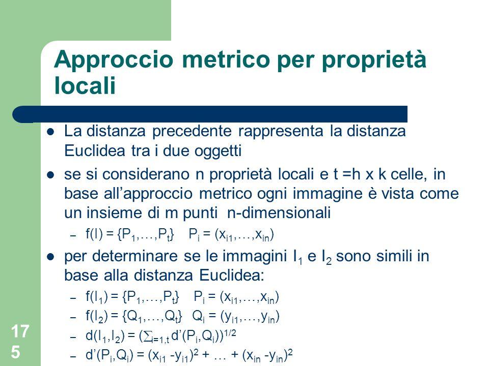 175 Approccio metrico per proprietà locali La distanza precedente rappresenta la distanza Euclidea tra i due oggetti se si considerano n proprietà locali e t =h x k celle, in base allapproccio metrico ogni immagine è vista come un insieme di m punti n-dimensionali – f(I) = {P 1,…,P t } P i = (x i1,…,x in ) per determinare se le immagini I 1 e I 2 sono simili in base alla distanza Euclidea: – f(I 1 ) = {P 1,…,P t } P i = (x i1,…,x in ) – f(I 2 ) = {Q 1,…,Q t } Q i = (y i1,…,y in ) – d(I 1,I 2 ) = ( i=1,t d(P i,Q i )) 1/2 – d(P i,Q i ) = (x i1 -y i1 ) 2 + … + (x in -y in ) 2