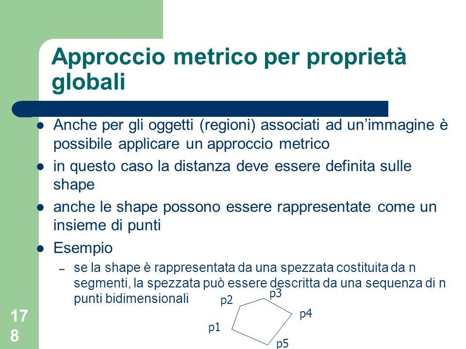 178 Approccio metrico per proprietà globali Anche per gli oggetti (regioni) associati ad unimmagine è possibile applicare un approccio metrico in questo caso la distanza deve essere definita sulle shape anche le shape possono essere rappresentate come un insieme di punti Esempio – se la shape è rappresentata da una spezzata costituita da n segmenti, la spezzata può essere descritta da una sequenza di n punti bidimensionali p2 p1 p3 p4 p5