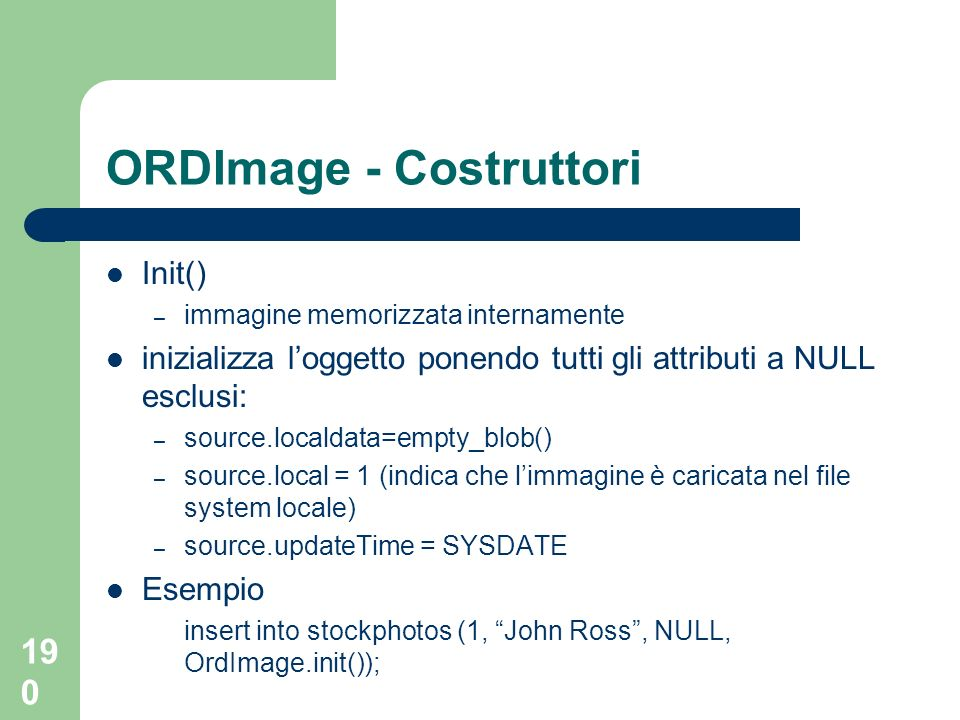 190 ORDImage - Costruttori Init() – immagine memorizzata internamente inizializza loggetto ponendo tutti gli attributi a NULL esclusi: – source.localdata=empty_blob() – source.local = 1 (indica che limmagine è caricata nel file system locale) – source.updateTime = SYSDATE Esempio insert into stockphotos (1, John Ross, NULL, OrdImage.init());