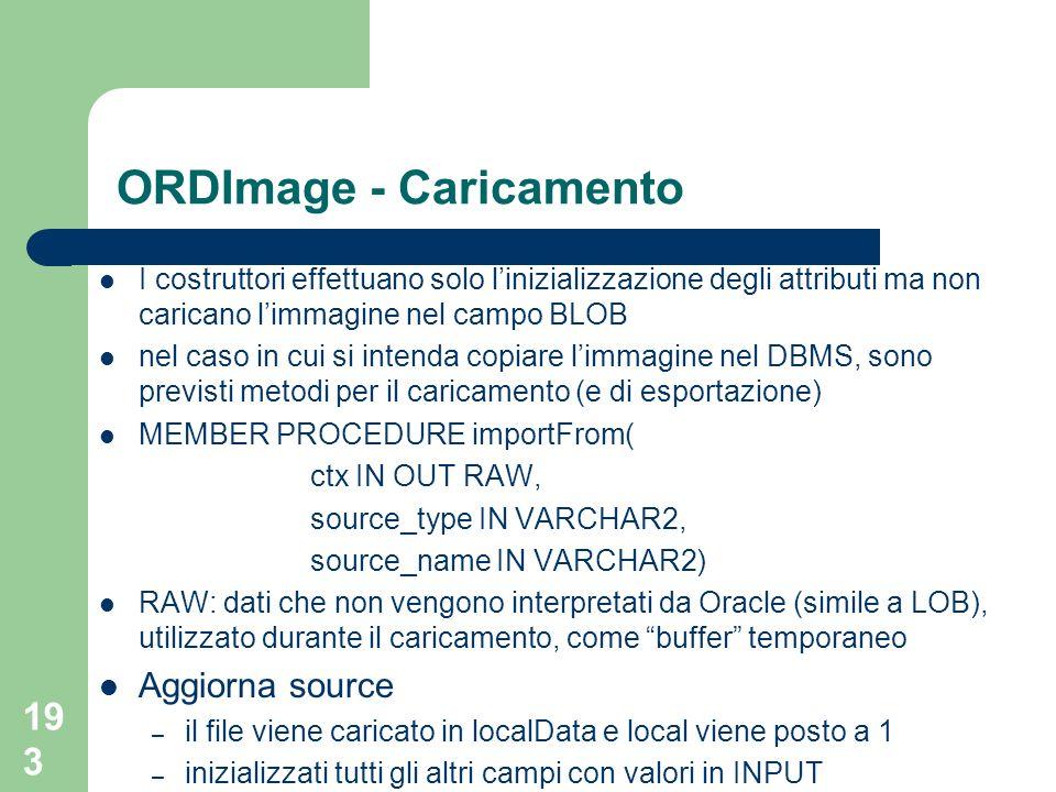 193 ORDImage - Caricamento I costruttori effettuano solo linizializzazione degli attributi ma non caricano limmagine nel campo BLOB nel caso in cui si intenda copiare limmagine nel DBMS, sono previsti metodi per il caricamento (e di esportazione) MEMBER PROCEDURE importFrom( ctx IN OUT RAW, source_type IN VARCHAR2, source_name IN VARCHAR2) RAW: dati che non vengono interpretati da Oracle (simile a LOB), utilizzato durante il caricamento, come buffer temporaneo Aggiorna source – il file viene caricato in localData e local viene posto a 1 – inizializzati tutti gli altri campi con valori in INPUT