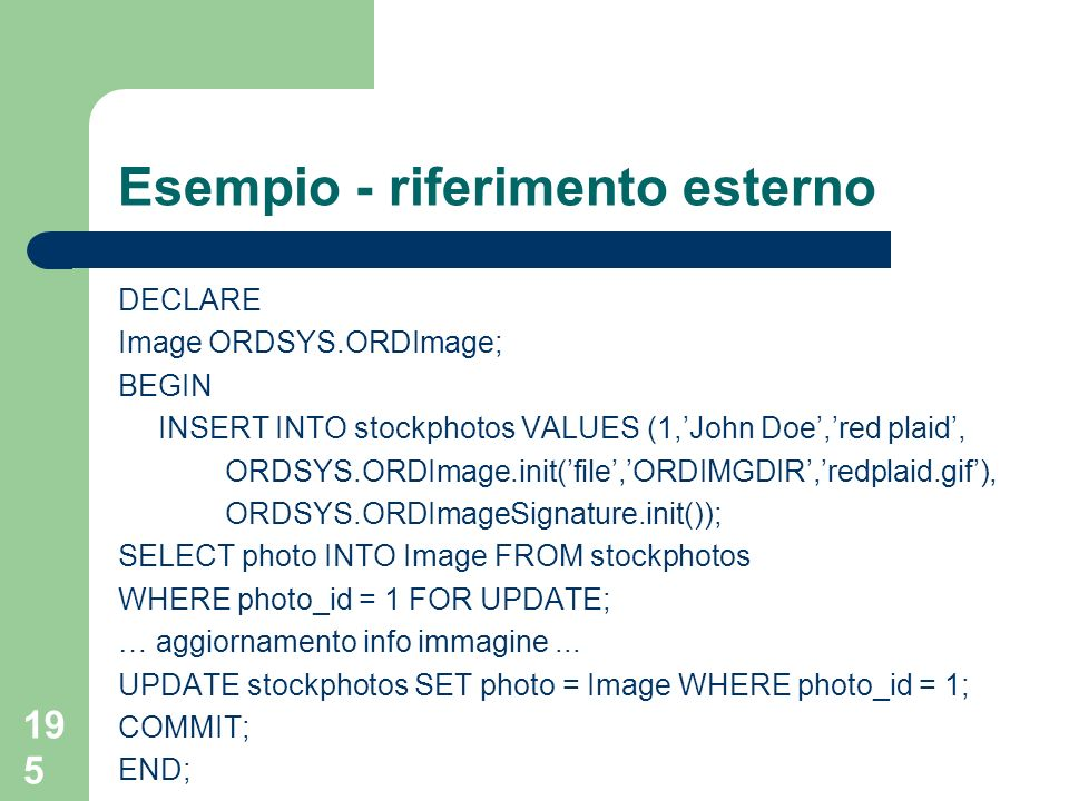 195 Esempio - riferimento esterno DECLARE Image ORDSYS.ORDImage; BEGIN INSERT INTO stockphotos VALUES (1,John Doe,red plaid, ORDSYS.ORDImage.init(file,ORDIMGDIR,redplaid.gif), ORDSYS.ORDImageSignature.init()); SELECT photo INTO Image FROM stockphotos WHERE photo_id = 1 FOR UPDATE; … aggiornamento info immagine...