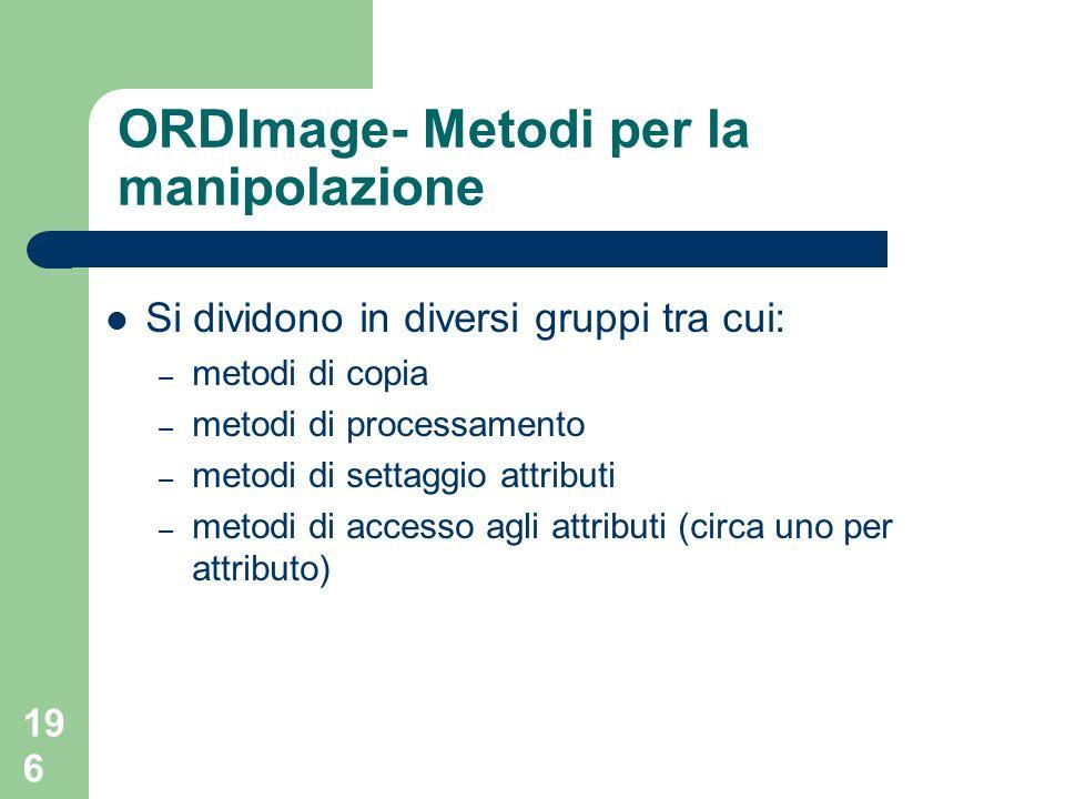 196 ORDImage- Metodi per la manipolazione Si dividono in diversi gruppi tra cui: – metodi di copia – metodi di processamento – metodi di settaggio attributi – metodi di accesso agli attributi (circa uno per attributo)