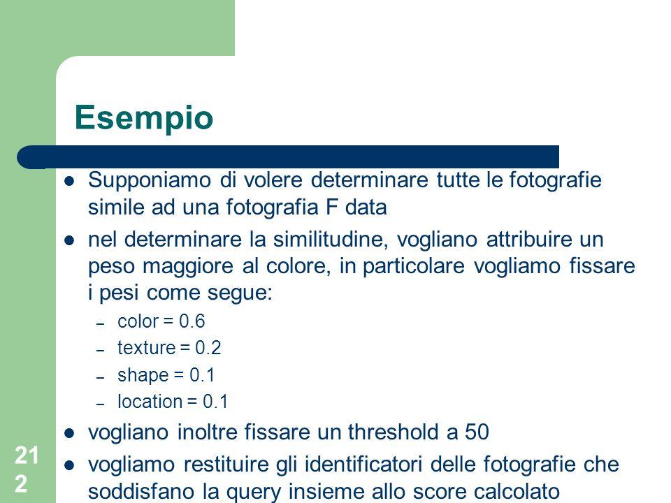 212 Esempio Supponiamo di volere determinare tutte le fotografie simile ad una fotografia F data nel determinare la similitudine, vogliano attribuire un peso maggiore al colore, in particolare vogliamo fissare i pesi come segue: – color = 0.6 – texture = 0.2 – shape = 0.1 – location = 0.1 vogliano inoltre fissare un threshold a 50 vogliamo restituire gli identificatori delle fotografie che soddisfano la query insieme allo score calcolato