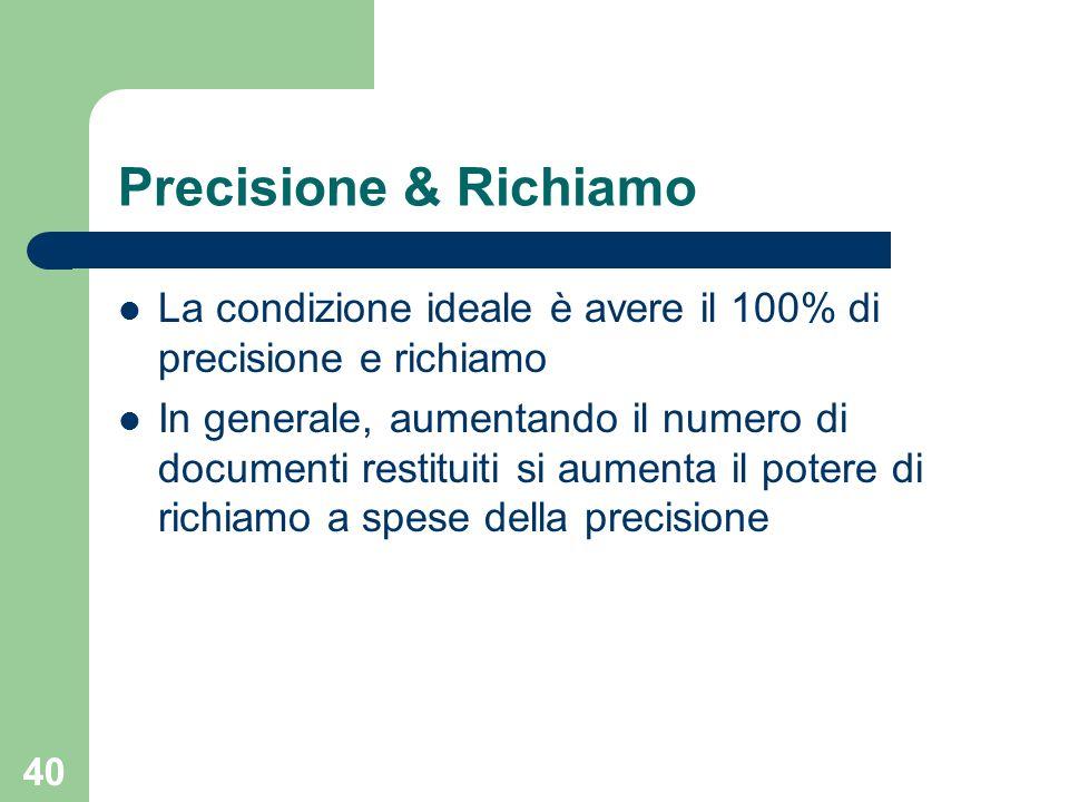 40 Precisione & Richiamo La condizione ideale è avere il 100% di precisione e richiamo In generale, aumentando il numero di documenti restituiti si aumenta il potere di richiamo a spese della precisione