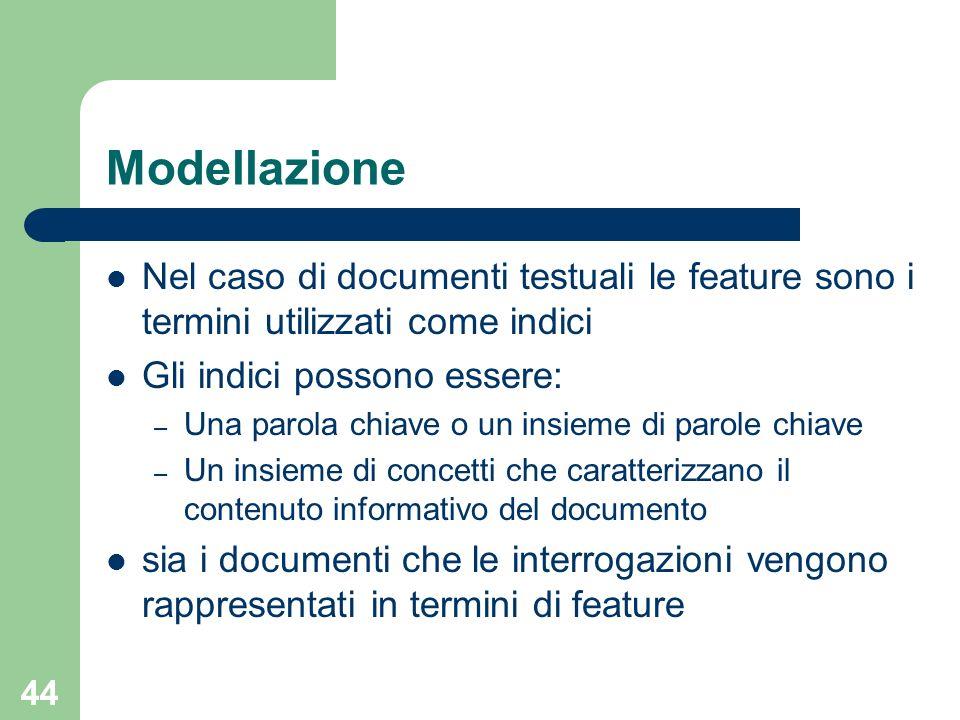 44 Modellazione Nel caso di documenti testuali le feature sono i termini utilizzati come indici Gli indici possono essere: – Una parola chiave o un insieme di parole chiave – Un insieme di concetti che caratterizzano il contenuto informativo del documento sia i documenti che le interrogazioni vengono rappresentati in termini di feature