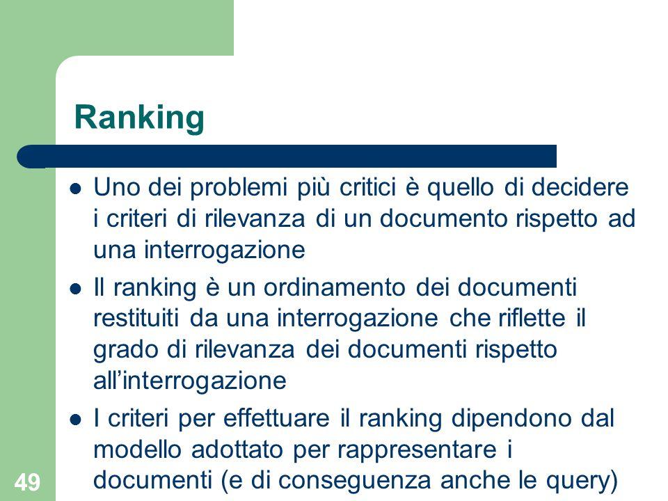 49 Ranking Uno dei problemi più critici è quello di decidere i criteri di rilevanza di un documento rispetto ad una interrogazione Il ranking è un ordinamento dei documenti restituiti da una interrogazione che riflette il grado di rilevanza dei documenti rispetto allinterrogazione I criteri per effettuare il ranking dipendono dal modello adottato per rappresentare i documenti (e di conseguenza anche le query)
