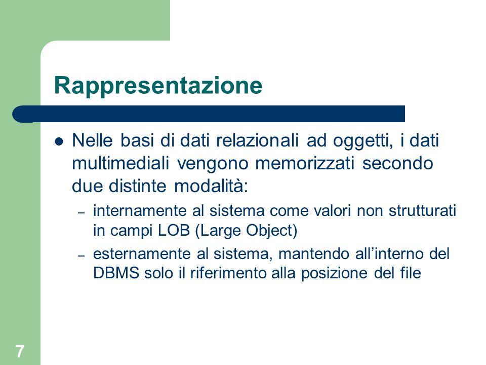 7 Rappresentazione Nelle basi di dati relazionali ad oggetti, i dati multimediali vengono memorizzati secondo due distinte modalità: – internamente al sistema come valori non strutturati in campi LOB (Large Object) – esternamente al sistema, mantendo allinterno del DBMS solo il riferimento alla posizione del file